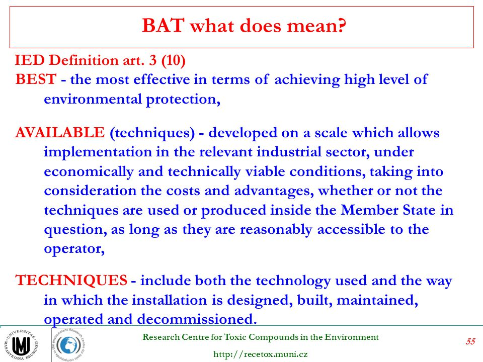 56 Research Centre for Toxic Compounds in the Environment http://recetox.muni.cz  Best Available Techniques  Best Available Technology  Best practicable means  Best practicable environmental option  Best Available Control Technology (US Clean Air Act) BAT what does mean?