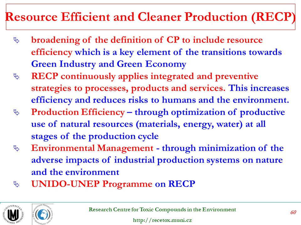 61 Research Centre for Toxic Compounds in the Environment http://recetox.muni.cz ESTs – Environmentally Sound Technologies Technologies that have the potential for significantly improved environmental performance relative to other technologies ESTs are not just individual technologies, but total systems which include know-how, procedures, goods and services, and equipment as well as organizational and managerial procedures .