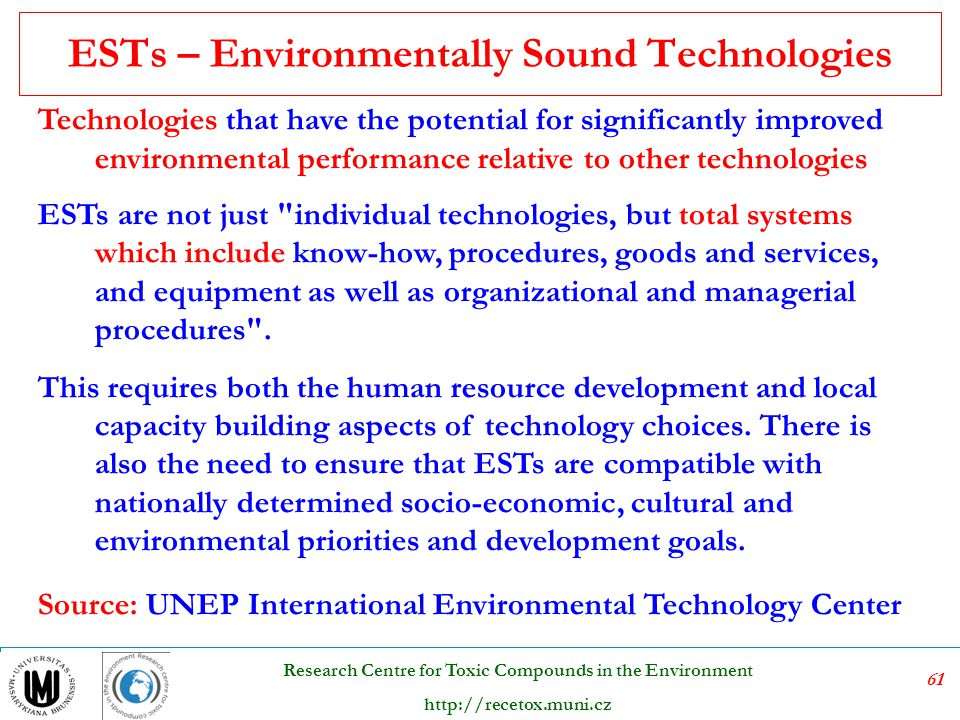 61 Research Centre for Toxic Compounds in the Environment http://recetox.muni.cz ESTs – Environmentally Sound Technologies Technologies that have the