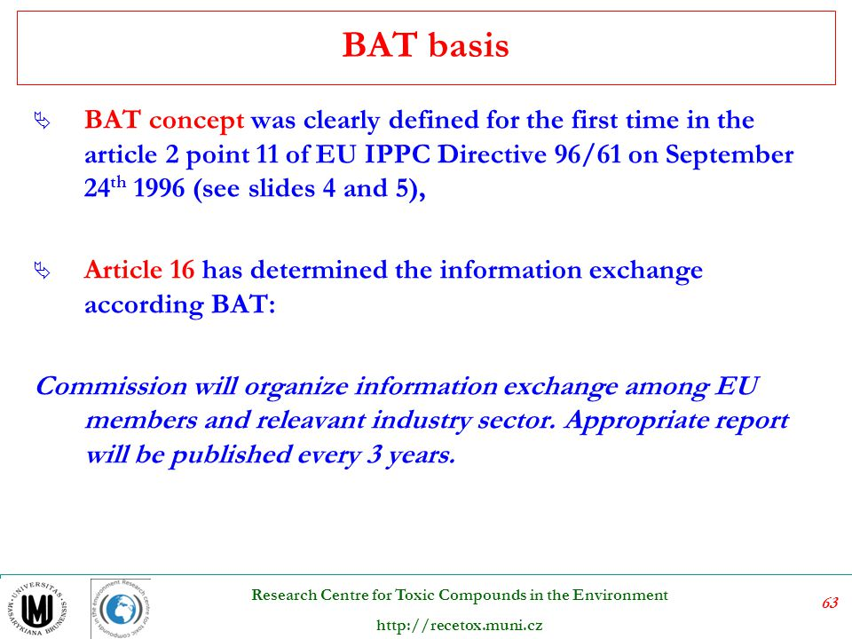 64 Research Centre for Toxic Compounds in the Environment http://recetox.muni.cz BAT information exchange body The European Integrated Pollution Prevention and Control (IPPC) Bureau was set up in 1997, within the Institute for Prospective Technological Studies (IPTS), to organise an exchange of information between Member States and industry on Best Available Techniques (BAT), associated monitoring and developments in them.