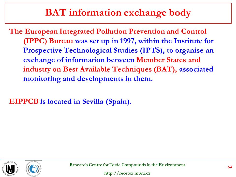 64 Research Centre for Toxic Compounds in the Environment http://recetox.muni.cz BAT information exchange body The European Integrated Pollution Preve
