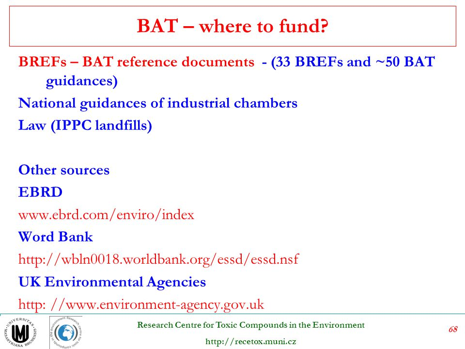 69 Research Centre for Toxic Compounds in the Environment http://recetox.muni.cz BAT References documents = BREF  BREFs are the BAT Reference documents being a result of an exchange of information organized by The European Integrated Pollution Prevention and Control (IPPC) Bureau  BREF is a guidance for IPPC permit writers  EIPPCB carries on its work through Technical Working Groups (TWGs) comprising nominated experts from EU Member States, EFTA countries, Accession countries, industry and environmental NGOs