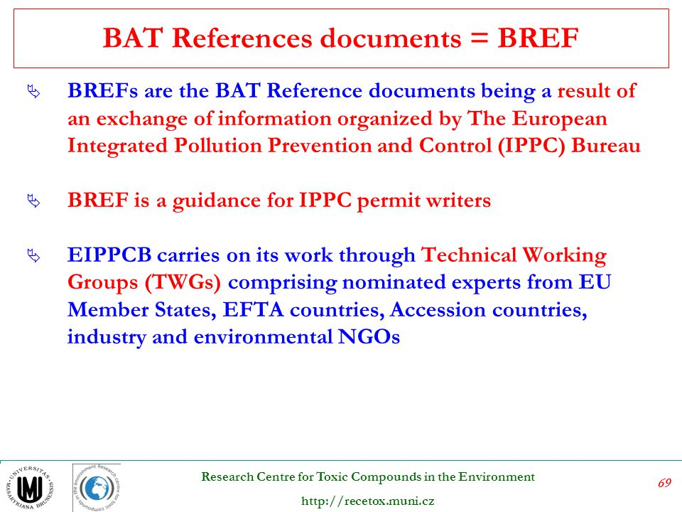 69 Research Centre for Toxic Compounds in the Environment http://recetox.muni.cz BAT References documents = BREF  BREFs are the BAT Reference documen