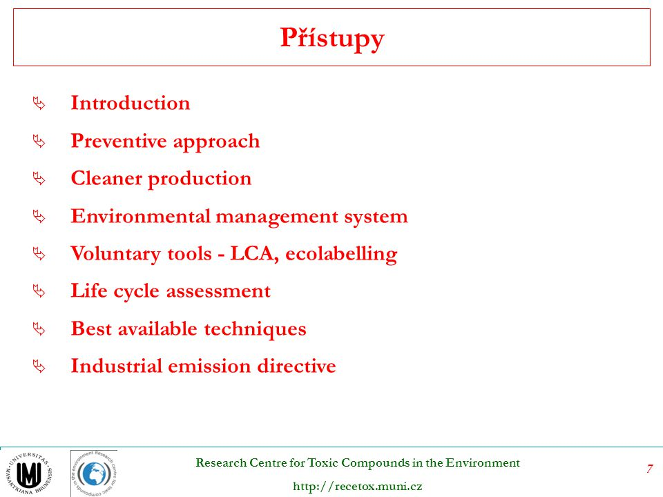8 Research Centre for Toxic Compounds in the Environment http://recetox.muni.cz  Introduction  Preventive approach  Cleaner production  Environmental management system  Voluntary tools - LCA, ecolabelling  Life cycle assessment  Best available techniques  Industrial emission directive Contents