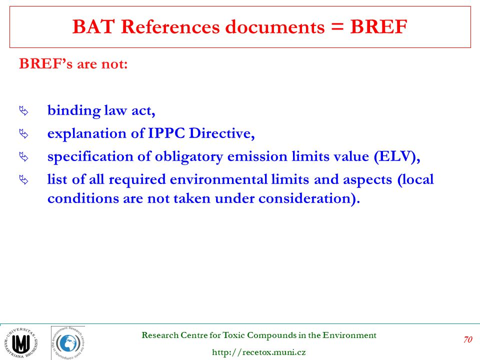 71 Research Centre for Toxic Compounds in the Environment http://recetox.muni.cz Structure of BREF  Executive summary  Preface  Scope  General – structure of the industry  Applied processes and techniques  Current emission and consumption levels  Techniques to consider in the determination of BAT  Best Available Techniques (BAT)  Emerging techniques  Concluding remarks  References  Glossary  Annexes