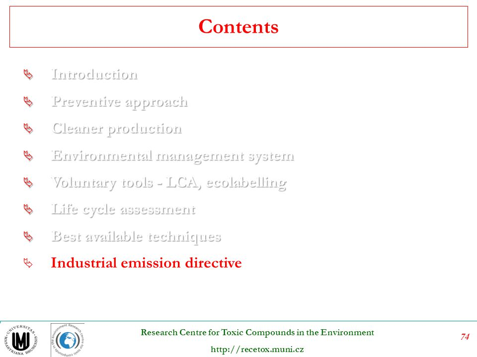 75 Research Centre for Toxic Compounds in the Environment http://recetox.muni.cz Directive 2010/75/EU on industrial emissions (integrated pollution prevention and control) Industrial production processes account for a considerable share of the overall pollution in Europe (for emissions of greenhouse gases and acidifying substances, wastewater emissions and waste).