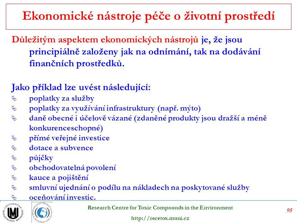 96 Research Centre for Toxic Compounds in the Environment http://recetox.muni.cz Při volbě ekonomických nástrojů je třeba mít na zřeteli hlavní principy pro jednání k dosažení cíle:  povzbuzování, nikoliv donucování  ekonomickou efektivnost  ponechání volby podniku o způsobu nápravy k dosažení cíle  průběžné, nikoliv jednorázové vyvíjení tlaku  snadnou administrativu a průhlednost Volba ekonomických nástrojů
