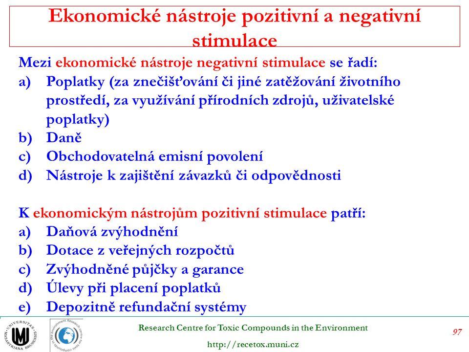 98 Research Centre for Toxic Compounds in the Environment http://recetox.muni.cz Ekonomické nástroje  Daně  Obchodovatelná povolení  Dotace  Dobrovolné dohody Ekonomické nástroje