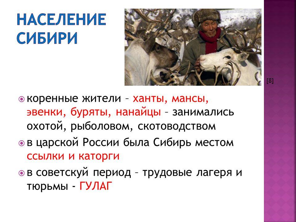  коренные жители – ханты, мансы, ϶ венки, буряты, нанайцы – занимались охотой, рыболовом, скотоводством  в царской России была Сибирь местом ссылки и каторги  в советскуй период – трудовые лагеря и тюрьмы - ГУЛАГ [8]