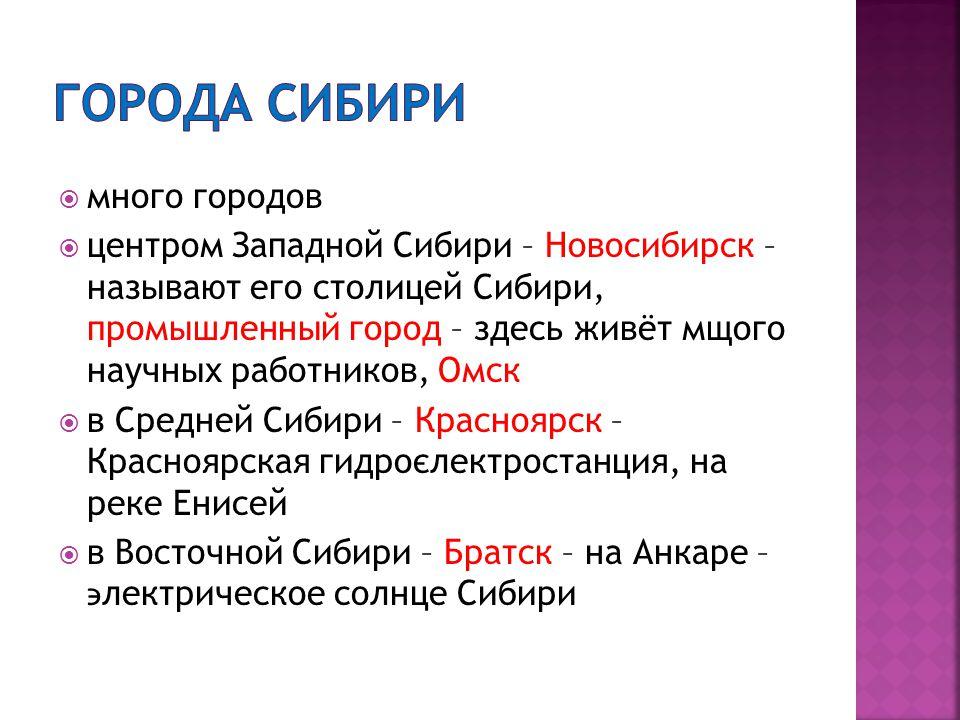  много городов  центром Западной Сибири – Новосибирск – называют его столицей Сибири, промышленный город – здесь живёт мщого научных работников, Омск  в Средней Сибири – Красноярск – Красноярская гидроєлектростанция, на реке Енисей  в Восточной Сибири – Братск – на Анкаре – ϶ лектрическое солнце Сибири