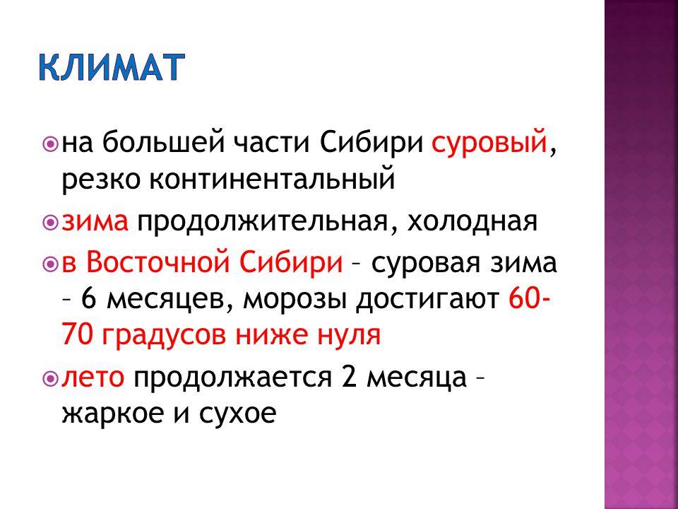  на большей части Сибири суровый, резко континентальный  зима продолжительная, холодная  в Восточной Сибири – суровая зима – 6 месяцев, морозы достигают 60- 70 градусов ниже нуля  лето продолжается 2 месяца – жаркое и сухое