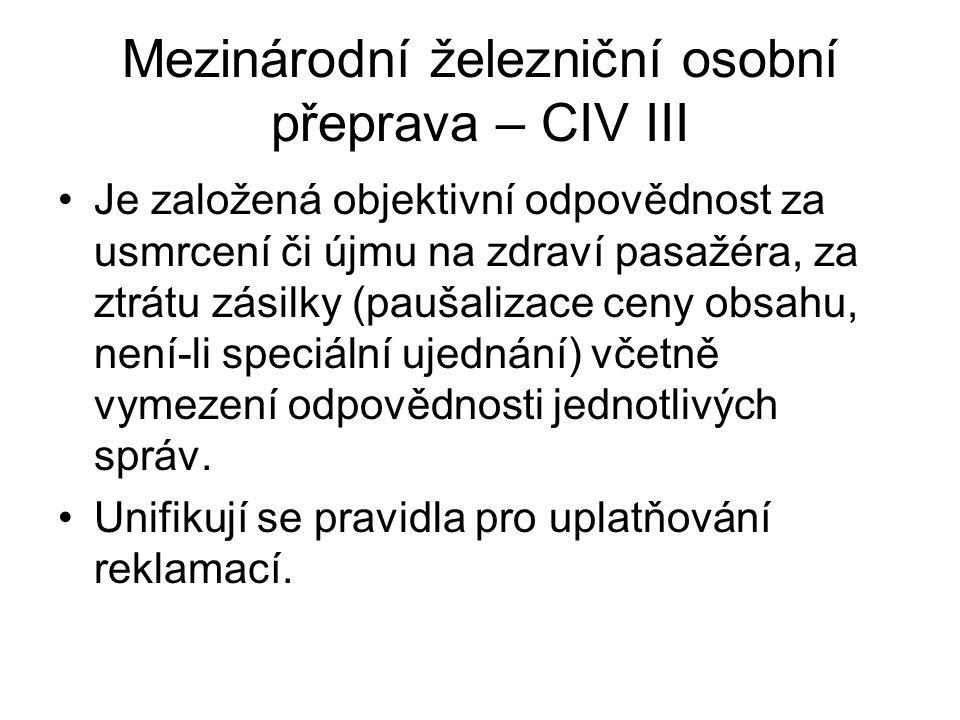 Mezinárodní železniční osobní přeprava – CIV III Je založená objektivní odpovědnost za usmrcení či újmu na zdraví pasažéra, za ztrátu zásilky (paušalizace ceny obsahu, není-li speciální ujednání) včetně vymezení odpovědnosti jednotlivých správ.