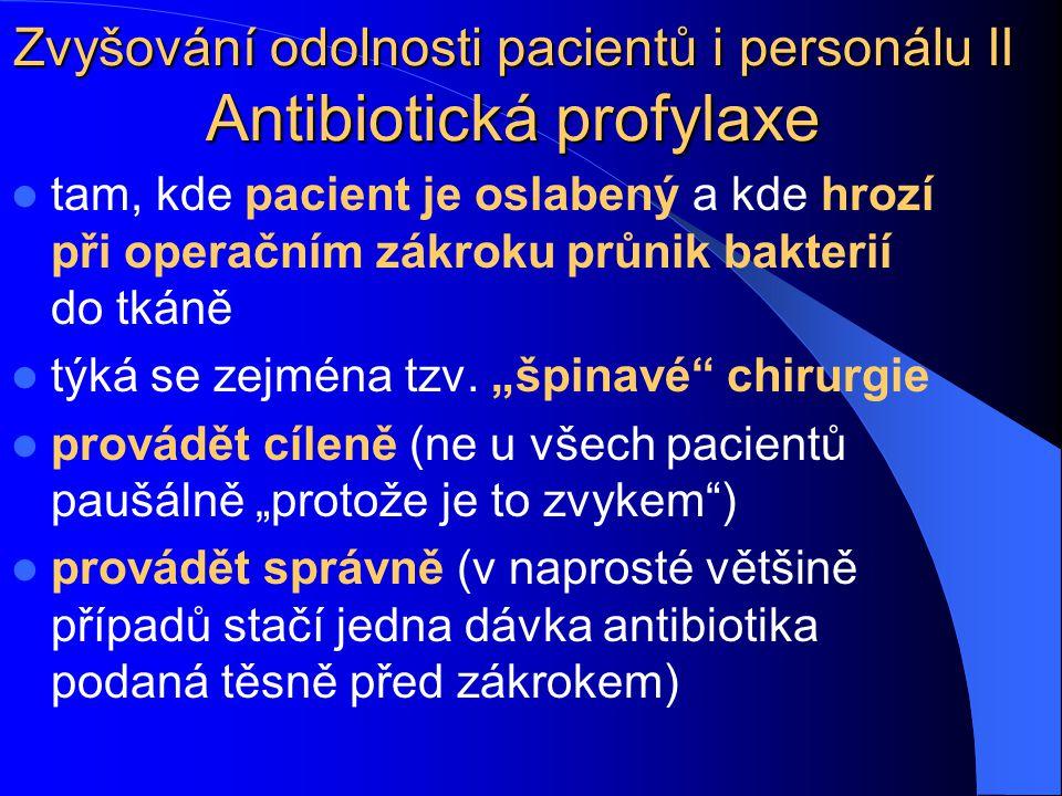 Zvyšování odolnosti pacientů i personálu II Antibiotická profylaxe tam, kde pacient je oslabený a kde hrozí při operačním zákroku průnik bakterií do t