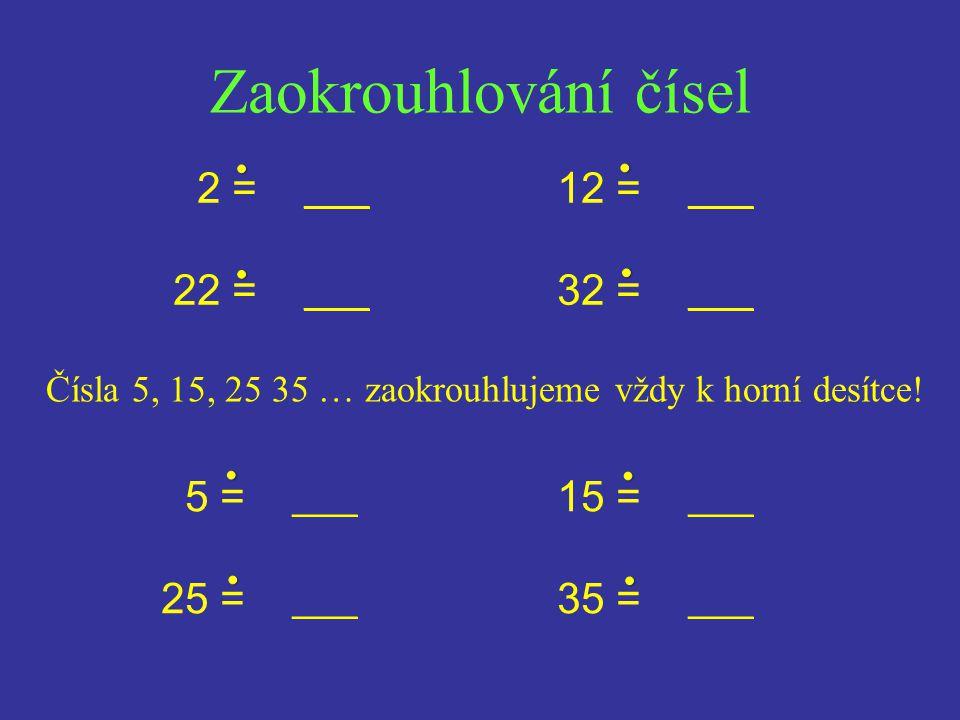 Zaokrouhlování čísel Čísla 5, 15, 25 35 … zaokrouhlujeme vždy k horní desítce.