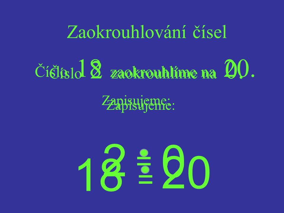Číslo 2 zaokrouhlíme na 0.Zaokrouhlování čísel Zapisujeme: 2 = 0 Číslo 18 zaokrouhlíme na 20.