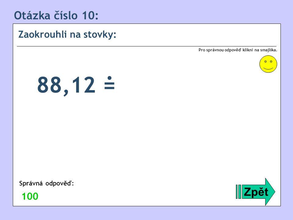 Otázka číslo 10: Zaokrouhli na stovky: Zpět Správná odpověď: Pro správnou odpověď klikni na smajlíka. 100 88,12 =.