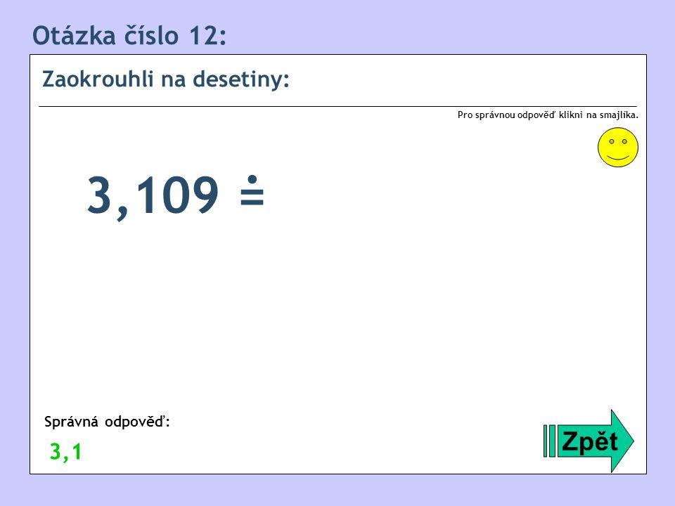 Otázka číslo 12: Zaokrouhli na desetiny: Zpět Správná odpověď: Pro správnou odpověď klikni na smajlíka. 3,1 3,109 =.