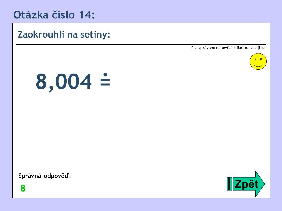 Otázka číslo 14: Zaokrouhli na setiny: Zpět Správná odpověď: Pro správnou odpověď klikni na smajlíka. 8 8,004 =.