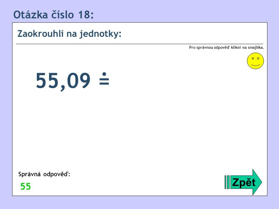 Otázka číslo 18: Zaokrouhli na jednotky: Zpět Správná odpověď: Pro správnou odpověď klikni na smajlíka. 55 55,09 =.