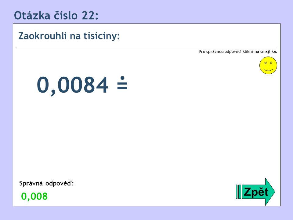Otázka číslo 22: Zaokrouhli na tisíciny: Zpět Správná odpověď: Pro správnou odpověď klikni na smajlíka. 0,008 0,0084 =.