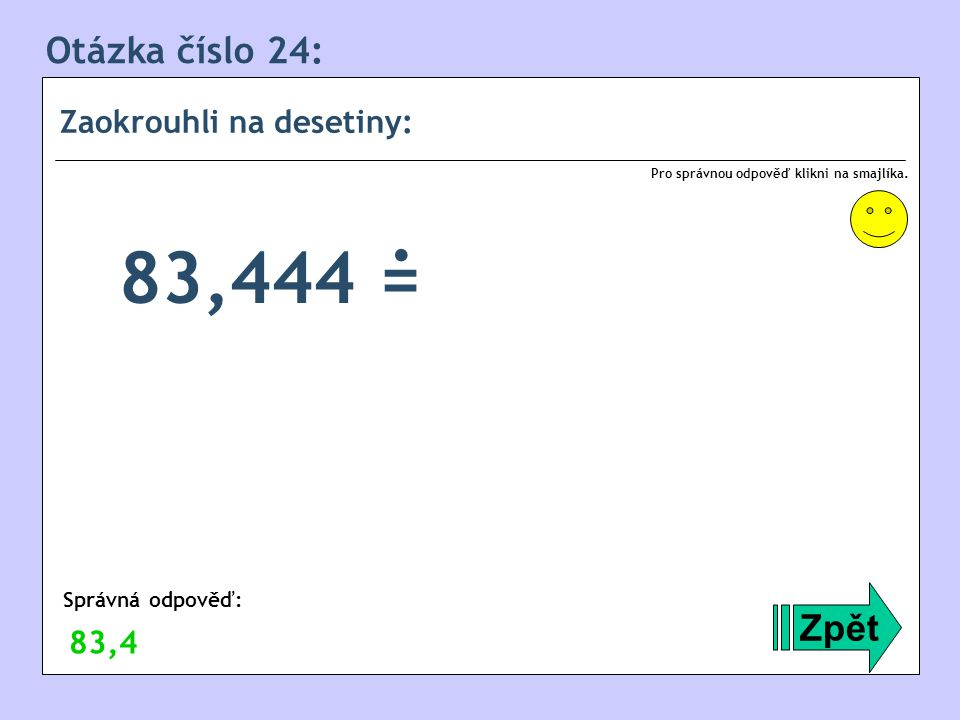 Otázka číslo 24: Zaokrouhli na desetiny: Zpět Správná odpověď: Pro správnou odpověď klikni na smajlíka. 83,4 83,444 =.