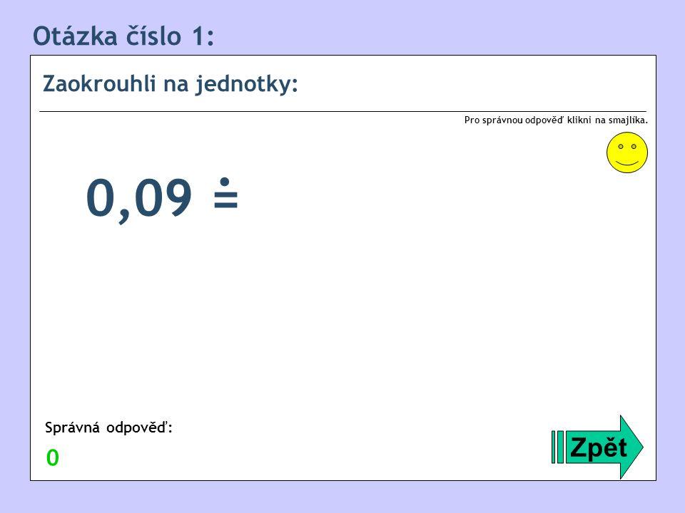Otázka číslo 1: Zaokrouhli na jednotky: Zpět 0,09 = Správná odpověď: Pro správnou odpověď klikni na smajlíka. 0.