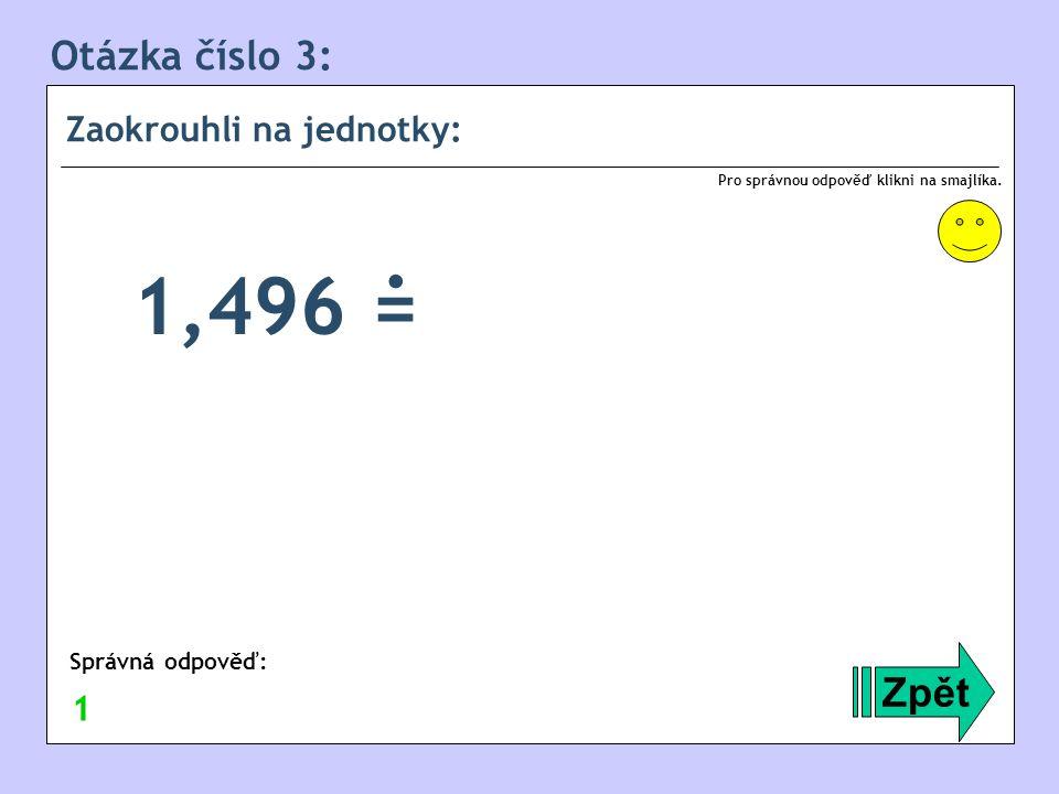 Otázka číslo 3: Zaokrouhli na jednotky: Zpět Správná odpověď: Pro správnou odpověď klikni na smajlíka. 1 1,496 =.