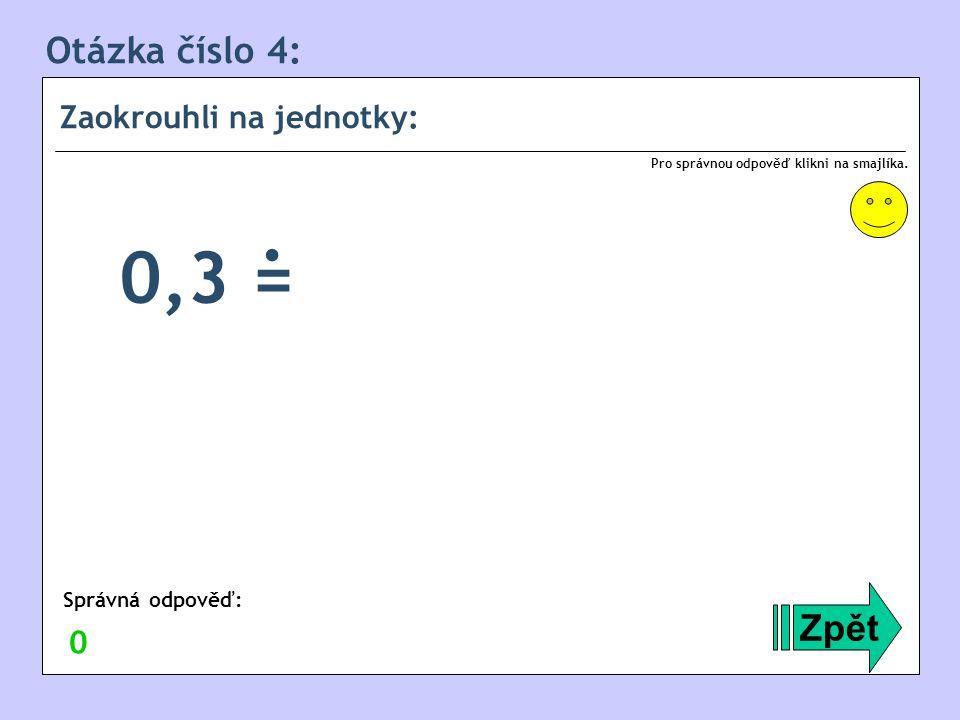 Otázka číslo 4: Zaokrouhli na jednotky: Zpět Správná odpověď: Pro správnou odpověď klikni na smajlíka. 0 0,3 =.
