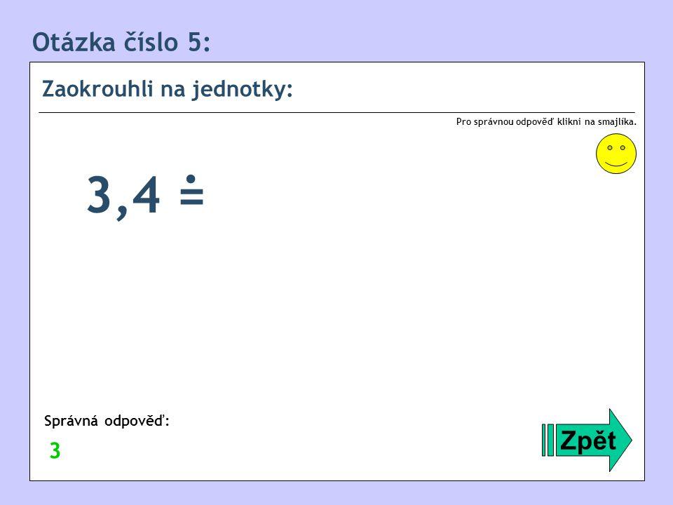 Otázka číslo 5: Zaokrouhli na jednotky: Zpět Správná odpověď: Pro správnou odpověď klikni na smajlíka. 3 3,4 =.