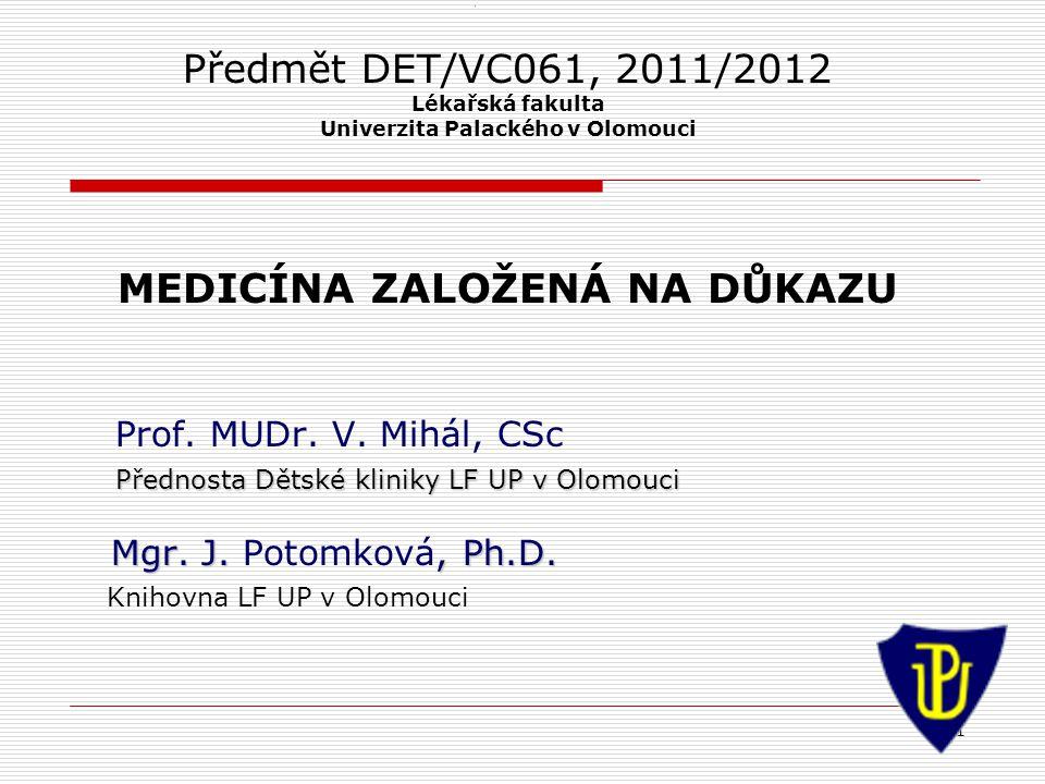 1 1 Předmět DET/VC061, 2011/2012 Lékařská fakulta Univerzita Palackého v Olomouci MEDICÍNA ZALOŽENÁ NA DŮKAZU Prof. MUDr. V. Mihál, CSc Přednosta Děts