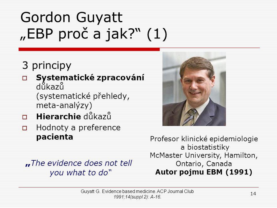 """14 Gordon Guyatt """"EBP proč a jak?"""" (1) 3 principy  Systematické zpracování důkazů (systematické přehledy, meta-analýzy)  Hierarchie důkazů  Hodnoty"""