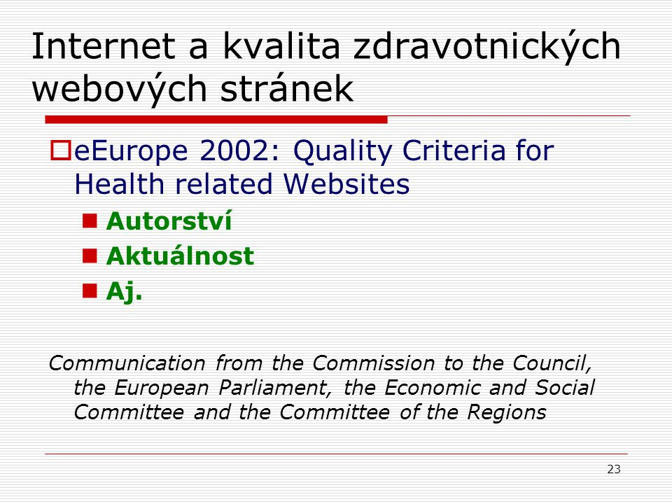 23 Internet a kvalita zdravotnických webových stránek  eEurope 2002: Quality Criteria for Health related Websites Autorství Aktuálnost Aj. Communicat