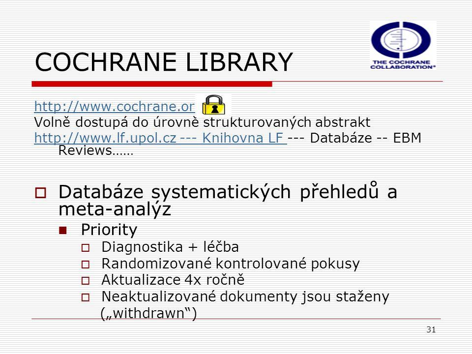 """31 COCHRANE LIBRARY http://www.cochrane.org Volně dostupá do úrovně strukturovaných abstrakt http://www.lf.upol.cz --- Knihovna LF http://www.lf.upol.cz --- Knihovna LF --- Databáze -- EBM Reviews……  Databáze systematických přehledů a meta-analýz Priority  Diagnostika + léčba  Randomizované kontrolované pokusy  Aktualizace 4x ročně  Neaktualizované dokumenty jsou staženy (""""withdrawn )"""