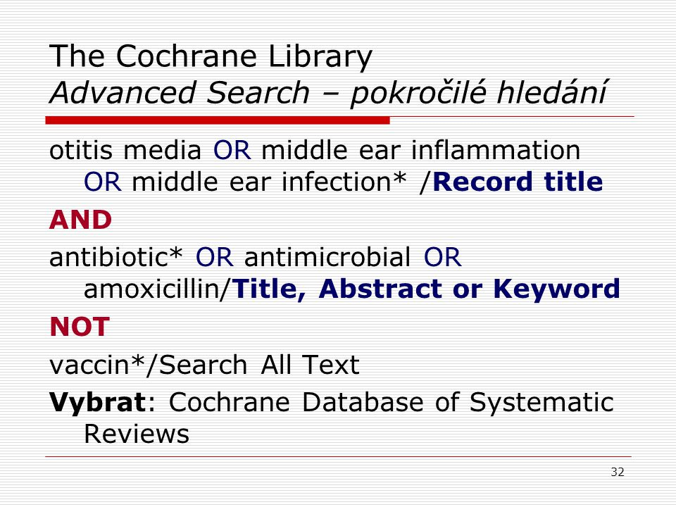 The Cochrane Library Advanced Search – pokročilé hledání otitis media OR middle ear inflammation OR middle ear infection* /Record title AND antibiotic* OR antimicrobial OR amoxicillin/Title, Abstract or Keyword NOT vaccin*/Search All Text Vybrat: Cochrane Database of Systematic Reviews 32