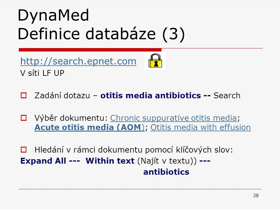 DynaMed Definice databáze (3) 38 http://search.epnet.com V síti LF UP  Zadání dotazu – otitis media antibiotics -- Search  Výběr dokumentu: Chronic suppurative otitis media; Acute otitis media (AOM); Otitis media with effusionChronic suppurative otitis media Acute otitis media (AOM)Otitis media with effusion  Hledání v rámci dokumentu pomocí klíčových slov: Expand All --- Within text (Najít v textu)) --- antibiotics