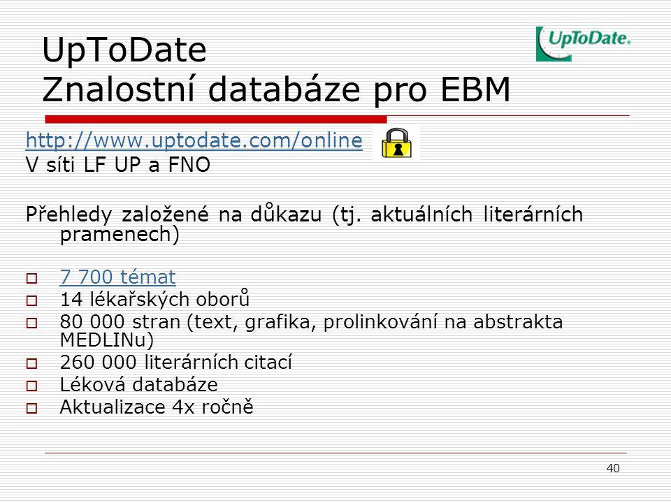 40 UpToDate Znalostní databáze pro EBM http://www.uptodate.com/online V síti LF UP a FNO Přehledy založené na důkazu (tj. aktuálních literárních prame