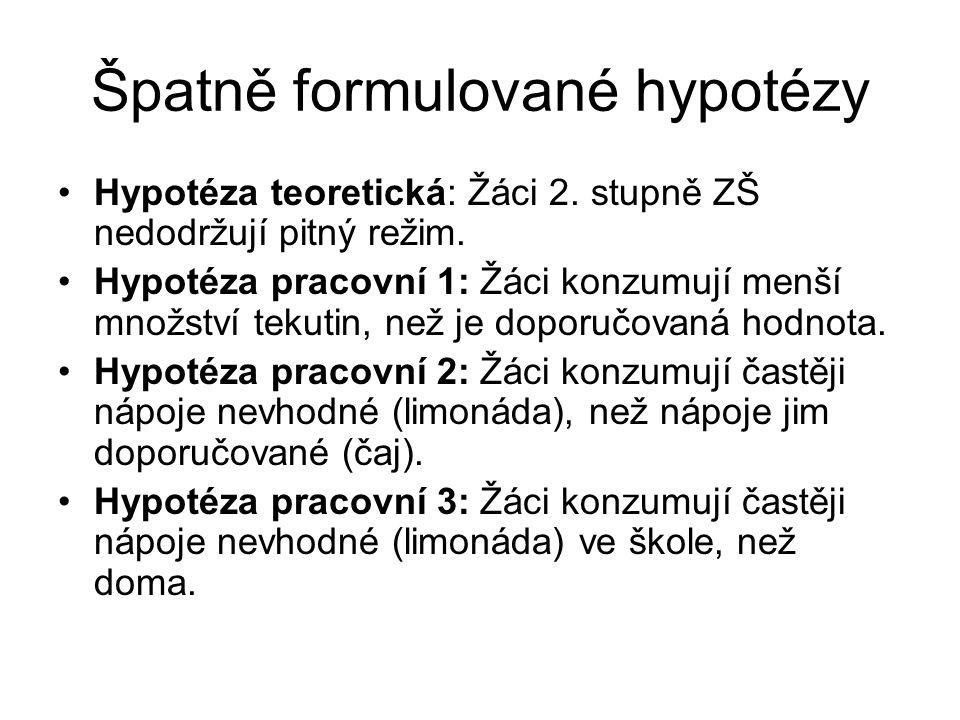 Špatně formulované hypotézy Hypotéza teoretická: Žáci 2. stupně ZŠ nedodržují pitný režim. Hypotéza pracovní 1: Žáci konzumují menší množství tekutin,