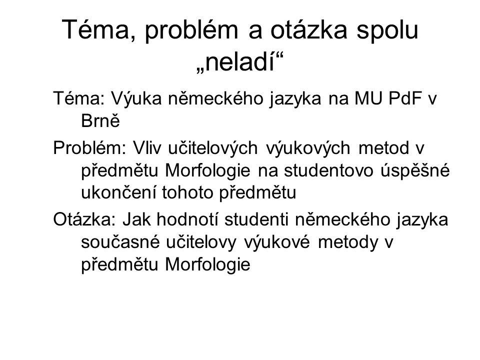 """Téma, problém a otázka spolu """"neladí"""" Téma: Výuka německého jazyka na MU PdF v Brně Problém: Vliv učitelových výukových metod v předmětu Morfologie na"""