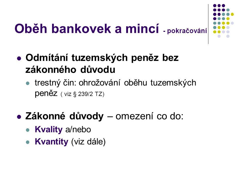 Oběh bankovek a mincí - pokračování Odmítání tuzemských peněz bez zákonného důvodu trestný čin: ohrožování oběhu tuzemských peněz ( viz § 239/2 TZ) Zá