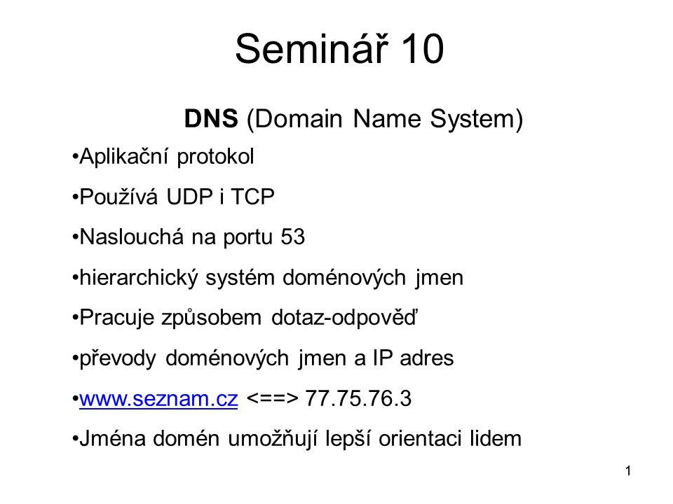 1 Seminář 10 1 DNS (Domain Name System) Aplikační protokol Používá UDP i TCP Naslouchá na portu 53 hierarchický systém doménových jmen Pracuje způsobem dotaz-odpověď převody doménových jmen a IP adres www.seznam.cz 77.75.76.3.www.seznam.cz Jména domén umožňují lepší orientaci lidem
