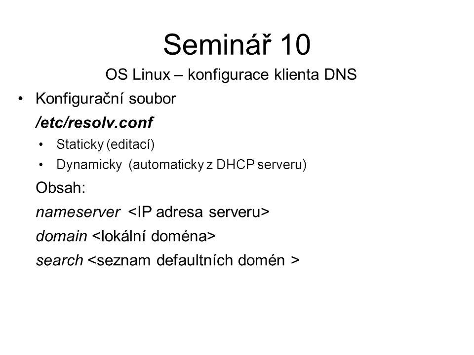 Konfigurační soubor /etc/resolv.conf Staticky (editací) Dynamicky (automaticky z DHCP serveru) Obsah: nameserver domain search Seminář 10 OS Linux – konfigurace klienta DNS