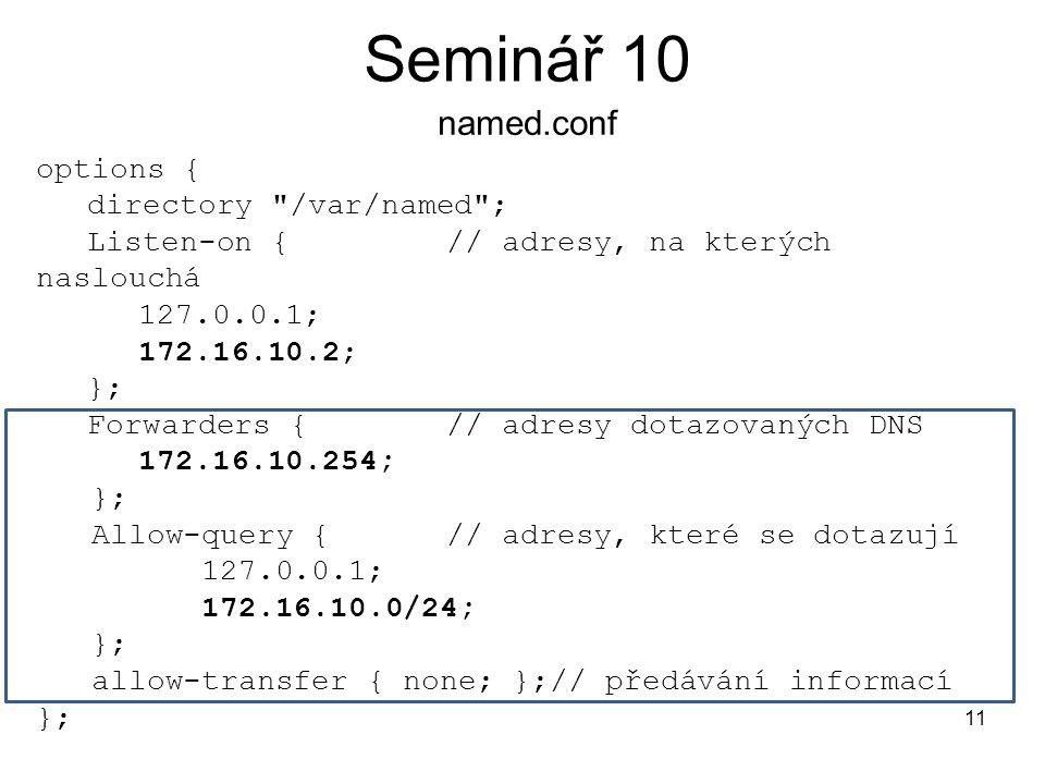 Seminář 10 named.conf 11 options { directory /var/named ; Listen-on { // adresy, na kterých naslouchá 127.0.0.1; 172.16.10.2; }; Forwarders {// adresy dotazovaných DNS 172.16.10.254; }; Allow-query {// adresy, které se dotazují 127.0.0.1; 172.16.10.0/24; }; allow-transfer { none; };// předávání informací };