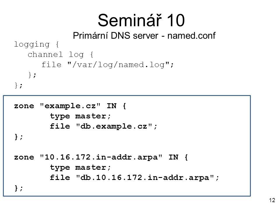 Seminář 10 12 Primární DNS server - named.conf logging { channel log { file /var/log/named.log ; }; zone example.cz IN { type master; file db.example.cz ; }; zone 10.16.172.in-addr.arpa IN { type master; file db.10.16.172.in-addr.arpa ; };