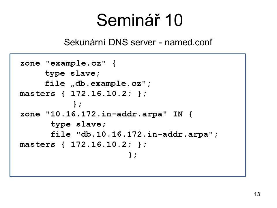 """Seminář 10 Sekunární DNS server - named.conf zone example.cz { type slave; file """"db.example.cz ; masters { 172.16.10.2; }; }; zone 10.16.172.in-addr.arpa IN { type slave; file db.10.16.172.in-addr.arpa ; masters { 172.16.10.2; }; }; 13"""