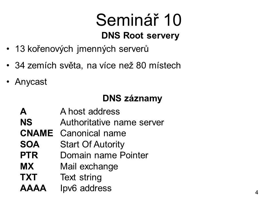 4 Seminář 10 4 13 kořenových jmenných serverů 34 zemích světa, na více než 80 místech Anycast DNS záznamy A A host address NS Authoritative name server CNAME Canonical name SOA Start Of Autority PTR Domain name Pointer MX Mail exchange TXT Text string AAAA Ipv6 address DNS Root servery