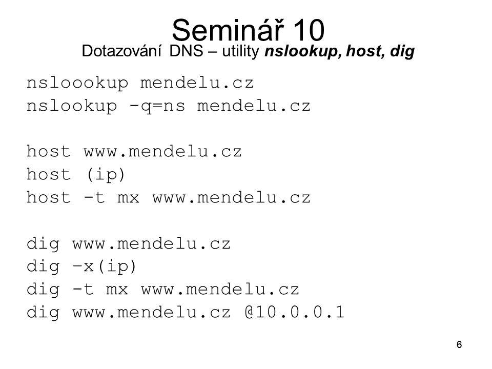 6 6 nsloookup mendelu.cz nslookup -q=ns mendelu.cz host www.mendelu.cz host (ip) host -t mx www.mendelu.cz dig www.mendelu.cz dig –x(ip) dig -t mx www.mendelu.cz dig www.mendelu.cz @10.0.0.1 Dotazování DNS – utility nslookup, host, dig