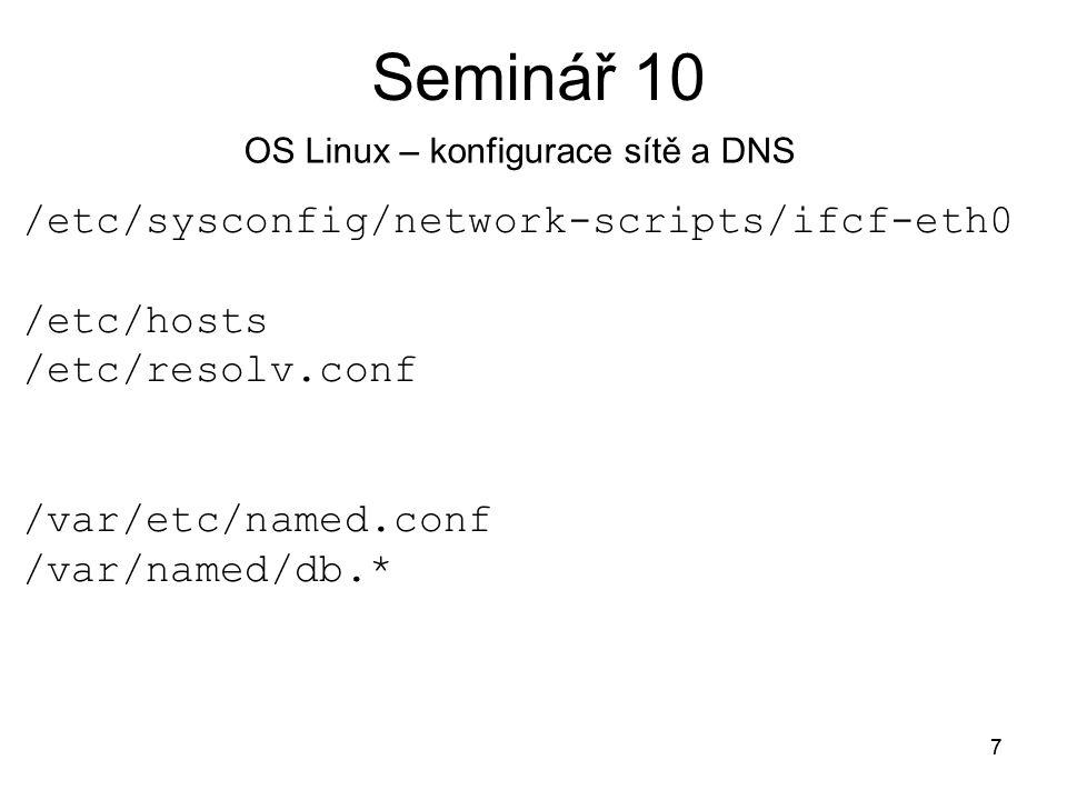 7 Seminář 10 7 /etc/sysconfig/network-scripts/ifcf-eth0 /etc/hosts /etc/resolv.conf /var/etc/named.conf /var/named/db.* OS Linux – konfigurace sítě a DNS
