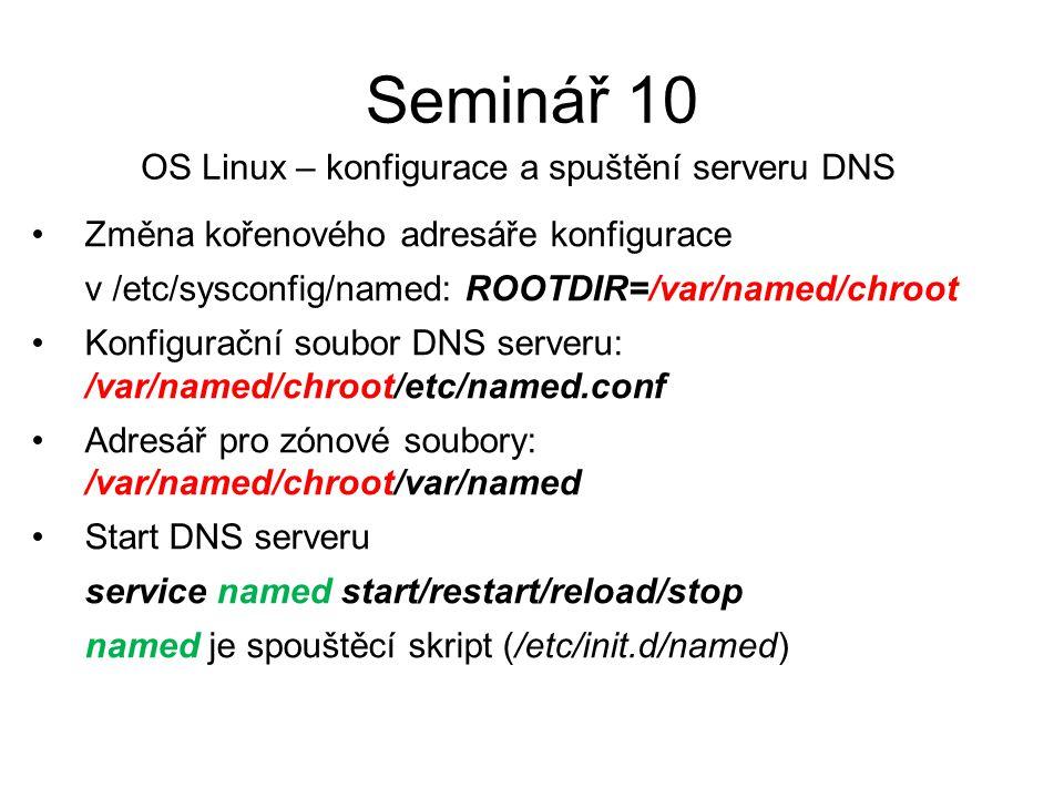 Změna kořenového adresáře konfigurace v /etc/sysconfig/named: ROOTDIR=/var/named/chroot Konfigurační soubor DNS serveru: /var/named/chroot/etc/named.conf Adresář pro zónové soubory: /var/named/chroot/var/named Start DNS serveru service named start/restart/reload/stop named je spouštěcí skript (/etc/init.d/named) Seminář 10 OS Linux – konfigurace a spuštění serveru DNS
