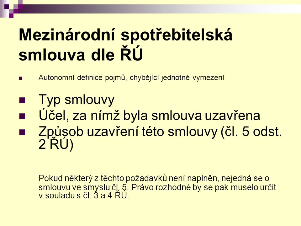 Mezinárodní spotřebitelská smlouva dle ŘÚ Autonomní definice pojmů, chybějící jednotné vymezení Typ smlouvy Účel, za nímž byla smlouva uzavřena Způsob