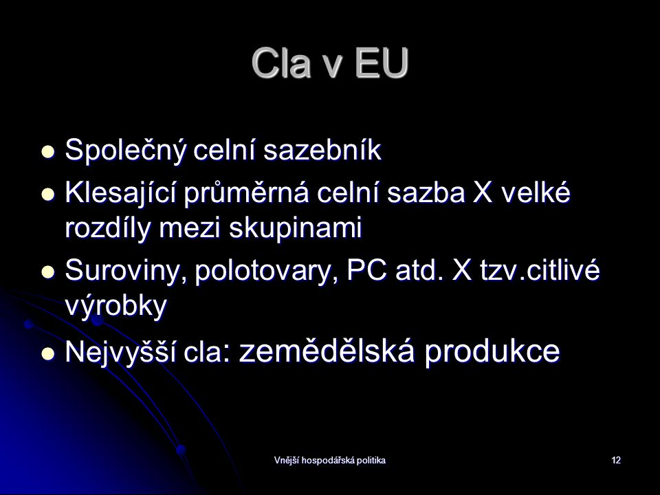 Vnější hospodářská politika12 Cla v EU Společný celní sazebník Společný celní sazebník Klesající průměrná celní sazba X velké rozdíly mezi skupinami Klesající průměrná celní sazba X velké rozdíly mezi skupinami Suroviny, polotovary, PC atd.